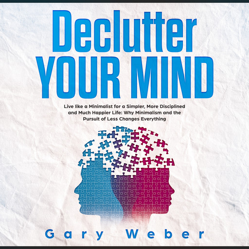 Declutter Your Mind: Live like a Minimalist for a Simpler, More Disciplined and Much Happier Life: Why Minimalism and the Pursuit of Less Changes Everything, Gary Weber