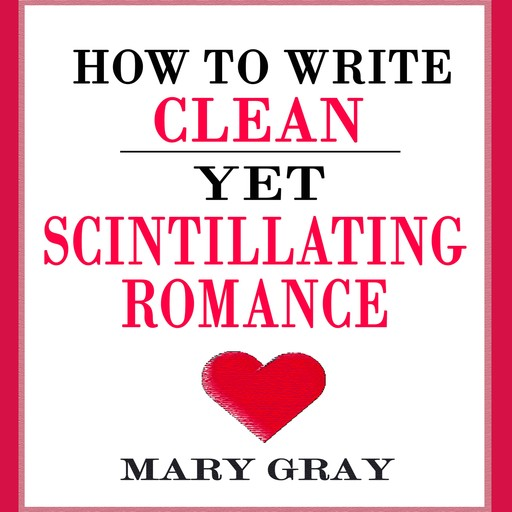 How to Write Clean yet Scintillating Romance, Mary Gray