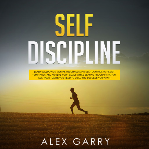 SELF DISCIPLINE: Learn Willpower, Mental Toughness And Self-Control To Resist Temptation And Achieve Your Goals While Beating Procrastination. Everyday Habits You Need To Build The Success You Want., Alex Garry