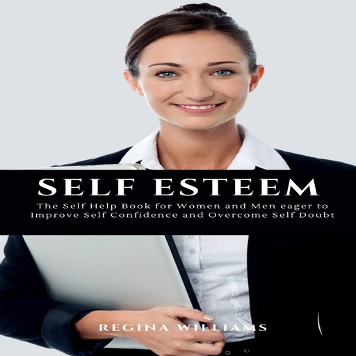 Self Esteem: The Self Help Book for Women and Men eager to Improve Self Confidence and Overcome Self Doubt, Regina Williams