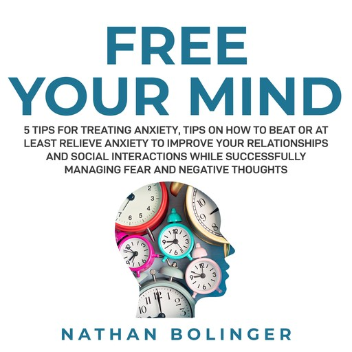 FREE YOUR MIND: 5 Tips For Treating Anxiety:, Nathan Bolinger