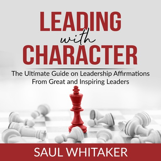 Leading with Character: The Ultimate Guide on Leadership Affirmations From Great and Inspiring Leaders, Saul Whitaker