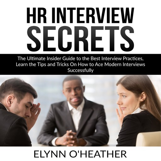 HR Interview Secrets: The Ultimate Insider Guide to the Best Interview Practices, Learn the Tips and Tricks On How to Ace Modern Interviews Successfully, Elynn O'Heather