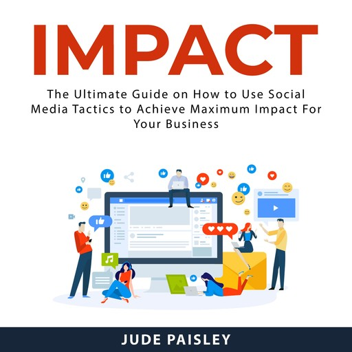 Impact: The Ultimate Guide on How to Use Social Media Tactics to Achieve Maximum Impact For Your Business, Jude Paisley