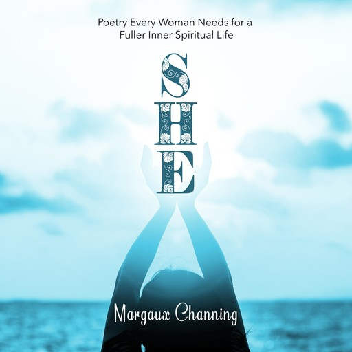 She - Poetry Every Woman Needs for a Fuller Inner Spiritual Life, Margaux Channing