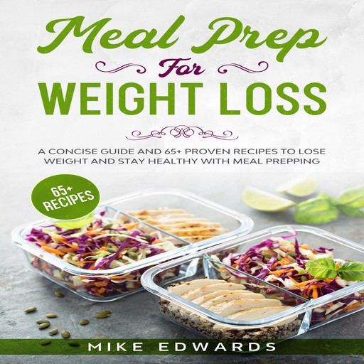 Meal Prep for Weight Loss: A Concise Guide and 65+ Proven Recipes to Lose Weight and Stay Healthy with Meal Prepping, Mike Edwards