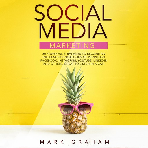 Social Media Marketing: 30 Powerful Strategies to Become an Influencer for Billions of People on Facebook, Instagram, YouTube, LinkedIn and Others. Great to Listen in a Car!, Mark Graham