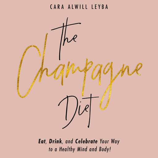 The Champagne Diet: Eat, Drink, and Celebrate Your Way to a Healthy Mind and Body!, Cara Alwill Leyba