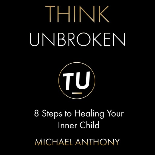 Think Unbroken: 8 Steps to Healing Your Inner Child, Michael Anthony