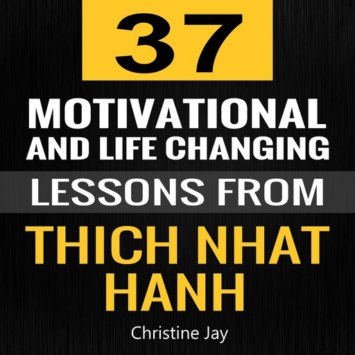 Thich Nhat Hanh: 37 Motivational and Life-Changing Lessons from Thich Nhat Hanh, Christine Jay