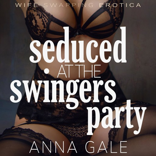 Seduced at the Swingers Party, Anna Gale