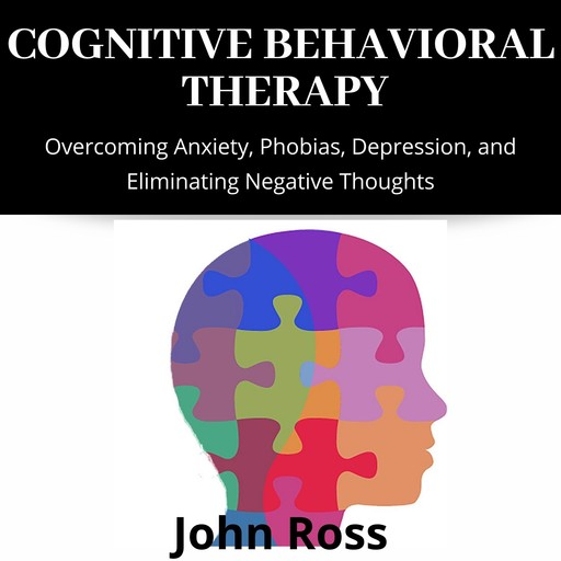 Cognitive Behavioral Therapy: Overcoming Anxiety, Phobias, Depression, and Eliminating Negative Thoughts, John Ross