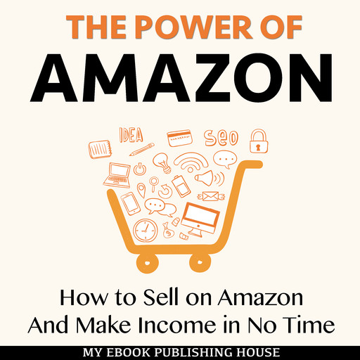 The Power of Amazon: How to Sell on Amazon And Make Income in No Time, My Ebook Publishing House
