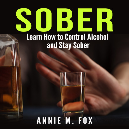 Sober: Learn How to Control Alcohol and Stay Sober, Annie Fox