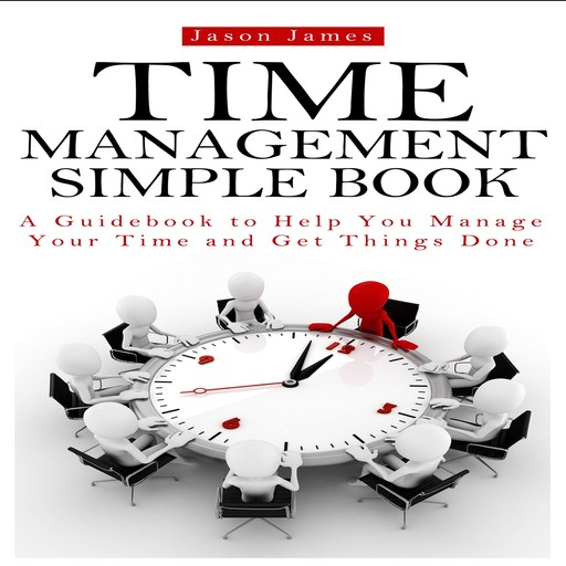 Time Management Simple Book: A Guidebook to Help You Manage Your Time and Get Things Done, Jason James, Joe Allen, David Donaldson
