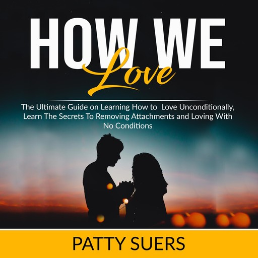 How We Love: The Ultimate Guide on Learning How to Love Unconditionally, Learn The Secrets To Removing Attachments and Loving With No Conditions, Patty Suers
