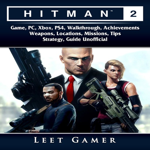 Hitman 2 Game, PC, Xbox, PS4, Walkthrough, Achievements, Weapons, Locations, Missions, Tips, Strategy, Guide Unofficial, Leet Gamer