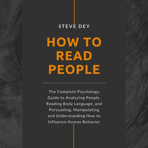 How to Read People: The Complete Psychology Guide to Analyzing People, Reading Body Language, and Persuading, Manipulating and Understanding How to Influence Human Behavior, Steve Dey