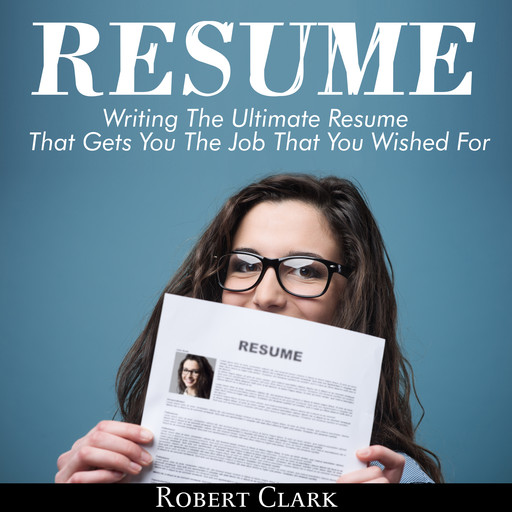 Resume: Writing The Ultimate Resume That Gets You The Job That You Wished For, Robert Clark