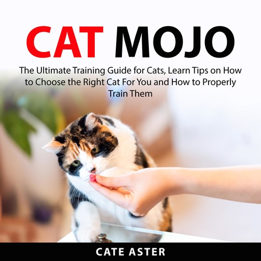 Cat Mojo: The Ultimate Training Guide for Cats, Learn Tips on How to Choose the Right Cat For You and How to Properly Train Them, Cate Aster