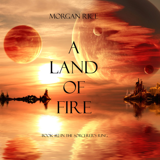 A Land of Fire (Book #12 in the Sorcerer's Ring), Morgan Rice