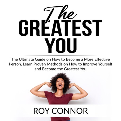 The Greatest You: The Ultimate Guide on How to Become a More Effective Person, Learn Proven Methods on How to Improve Yourself and Become the Greatest You, Roy Connor