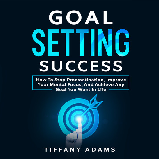 Goal Setting Success: How To Stop Procrastination, Improve Your Mental Focus, And Achieve Any Goal You Want in Life, Tiffany Adams