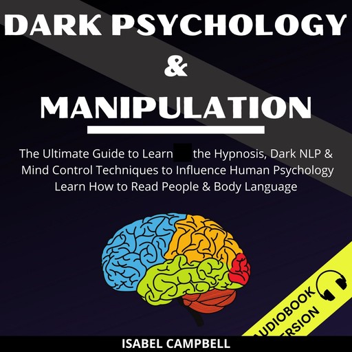 Dark Psychology And Manipulation: The Ultimate Guide To Learn The Hypnosis, Dark Nlp & Mind Control Techniques To Influence Human Psychology. Learn How To Read People & Body Language, Isabel Campbell