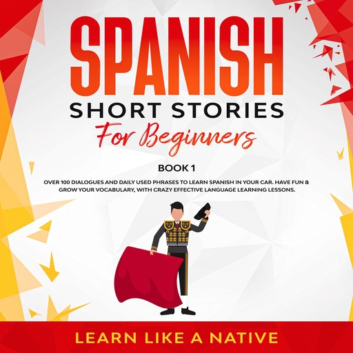 Spanish Short Stories for Beginners Book 1: Over 100 Dialogues and Daily Used Phrases to Learn Spanish in Your Car. Have Fun & Grow Your Vocabulary, with Crazy Effective Language Learning Lessons, Learn Like A Native