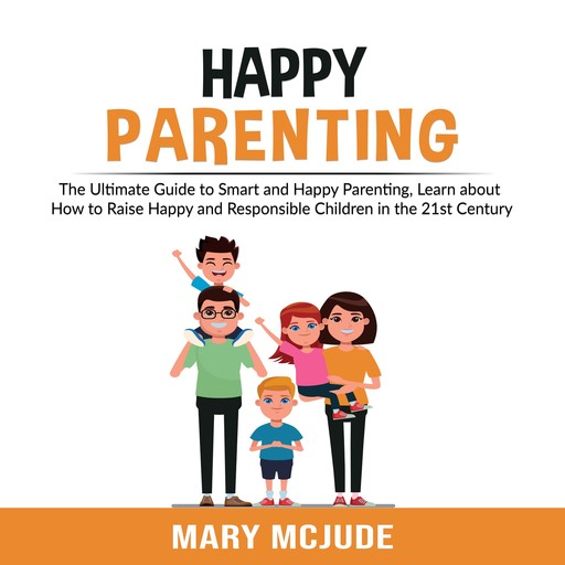 Happy Parenting: The Ultimate Guide to Smart and Happy Parenting, Learn about How to Raise Happy and Responsible Children in the 21st Century, Mary McJude