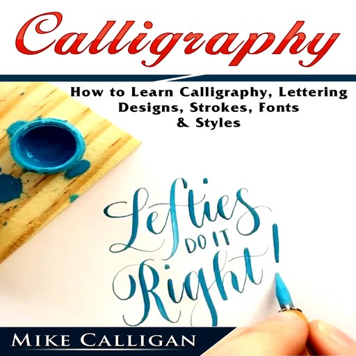 Calligraphy How to Learn Calligraphy, Lettering, Designs, Strokes, Fonts, & Styles, Mike Calligan