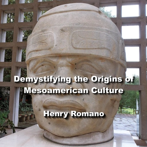 Demystifying the Origins of Mesoamerican Culture, HENRY ROMANO