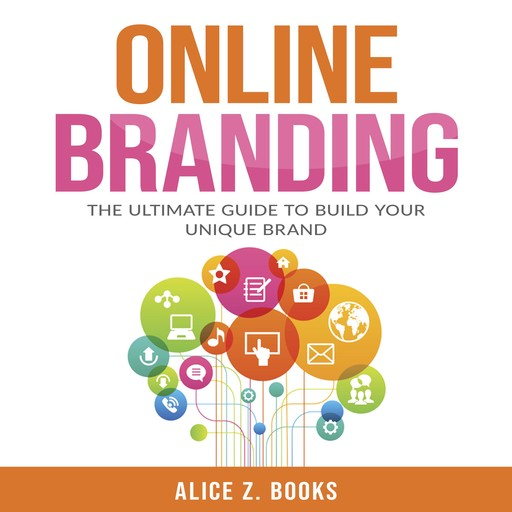 Online Branding: The Ultimate Guide to Build Your Unique Brand, Alice Z. Books