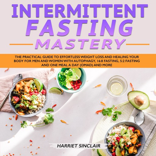 Intermittent Fasting Mastery: The Practical Guide to Effortless Weight Loss and Healing Your Body for Men and Women with Autophagy, 16:8 Fasting, 5:2 Fasting and One Meal a Day (OMAD) and More, Harriet Sinclair