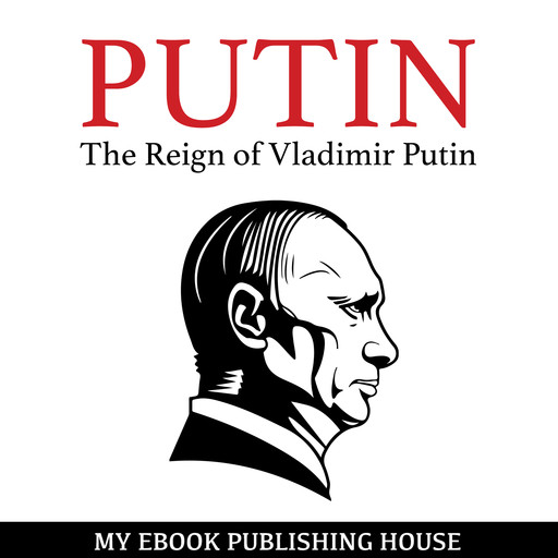 Putin - The Reign of Vladimir Putin: An Unauthorized Biography, My Ebook Publishing House