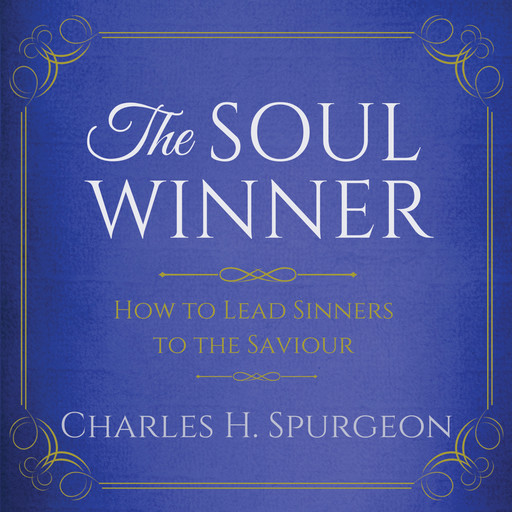 The Soul Winner - How to Lead Sinners to the Saviour, Charles H.Spurgeon