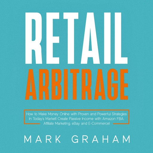 Retail Arbitrage: How to Make Money Online with Proven and Powerful Strategies in Today's Market! Create Passive Income with Amazon FBA, Affiliate Marketing, eBay and E-Commerce!, Mark Graham