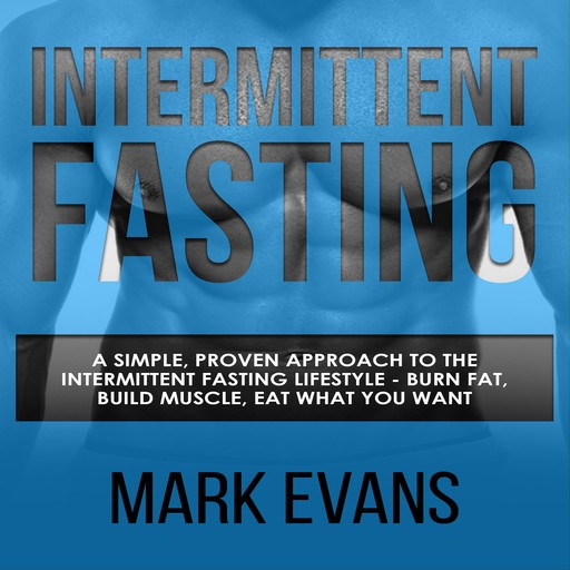 Intermittent Fasting: A Simple, Proven Approach to the Intermittent Fasting Lifestyle - Burn Fat, Build Muscle, Eat What You Want, Mark Evans