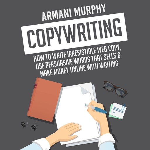 Copywriting: How to Write Irresistible Web Copy, Use Persuasive Words that Sells & Make Money Online With Writing, Armani Murphy