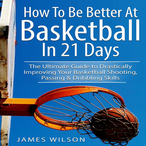 How to Be Better At Basketball in 21 days: The Ultimate Guide to Drastically Improving Your Basketball Shooting, Passing and Dribbling Skills, James Wilson