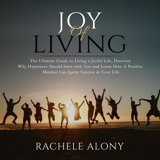Joy of Living: The Ultimate Guide to Living a Joyful Life, Discover Why Happiness Should Start with You and Learn How A Positive Mindset Can Ignite Success in Your Life, Rachele Alony
