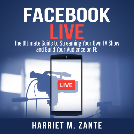 Facebook Live: The Ultimate Guide to Streaming Your Own TV Show and Build Your Audience on Fb, Harriet M. Zante