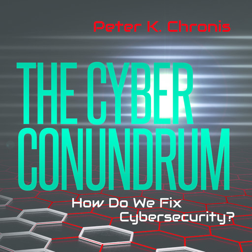 The Cyber Conundrum: How Do We Fix Cybersecurity?, Peter K. Chronis