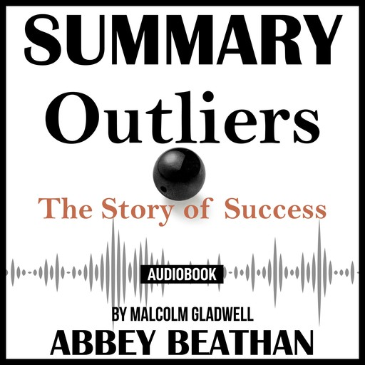 Summary of Outliers: The Story of Success by Malcolm Gladwell, Abbey Beathan