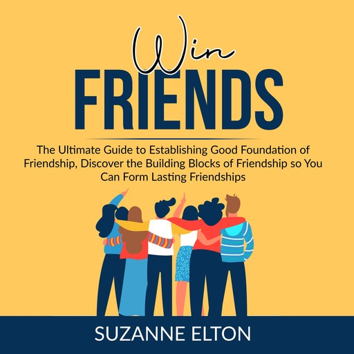 Win Friends: The Ultimate Guide to Establishing Good Foundation of Friendship, Discover the Building Blocks of Friendship so You Can Form Lasting Friendships, Suzanne Elton