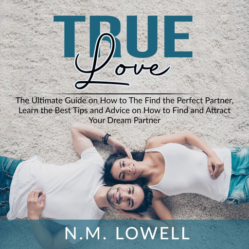 True Love: The Ultimate Guide on How to The Find the Perfect Partner, Learn the Best Tips and Advice on How to Find and Attract Your Dream Partner, N.M. Lowell