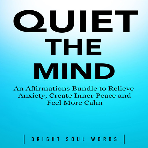 Quiet the Mind: An Affirmations Bundle to Relieve Anxiety, Create Inner Peace and Feel More Calm, Bright Soul Words