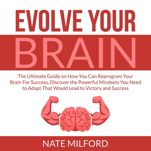 Evolve Your Brain: The Ultimate Guide on How You Can Reprogram Your Brain For Success, Discover the Powerful Mindsets You Need to Adapt That Would Lead to Victory and Success, Nate Milford