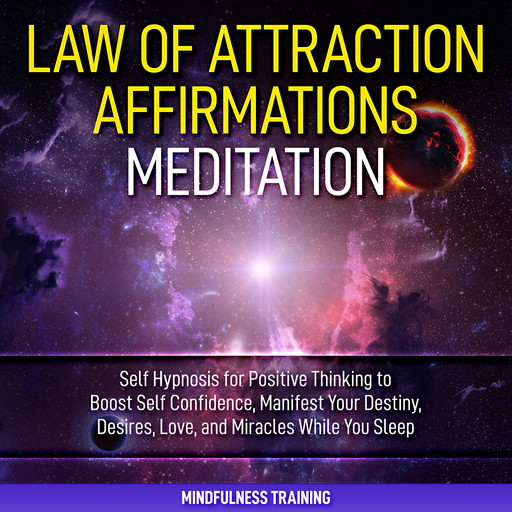 Law of Attraction Affirmations Meditation: Self Hypnosis for Positive Thinking to Boost Self Confidence, Manifest Your Destiny, Desires, Love, & Miracles While You Sleep (Self Hypnosis, Affirmations, Guided Imagery & Relaxation Techniques), Mindfulness Training