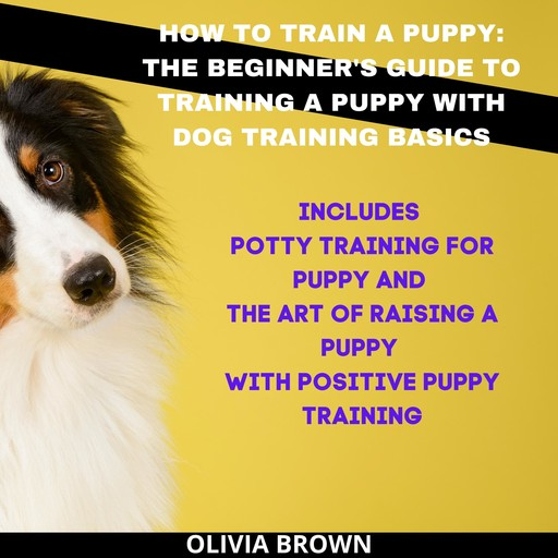 How to Train a Puppy: The Beginner's Guide to Training a Puppy with Dog Training Basics, Olivia Brown